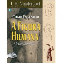Como Desenhar a Figura Humana – J.H. Vanderpoel - O desenho de forma Simples e Direta