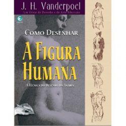 Como Desenhar a Figura Humana – J.H. Vanderpoel - A técnica do Desenho da Figura